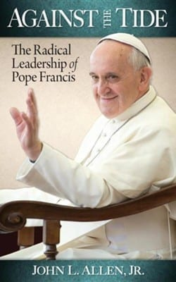Against The Tide The Radical Leadership Of Pope Francis